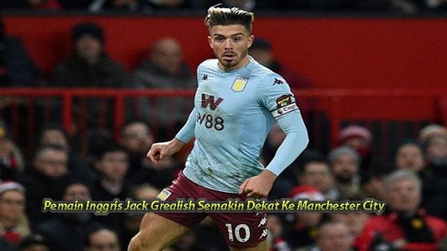 Pemain Inggris Jack Grealish Semakin Dekat Ke Manchester City